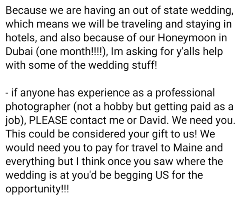 Text - Because we are having an out of state wedding, which means we will be traveling and staying in hotels, and also because of our Honeymoon in Dubai (one month!!), Im asking for y'alls help with some of the wedding stuff! - if anyone has experience as a professional photographer (not a hobby but getting paid as a job), PLEASE contact me or David. We need you. This could be considered your gift to us! We would need you to pay for travel to Maine and everything but I think once you saw where t