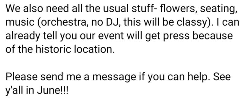 Text - We also need all the usual stuff- flowers, seating, music (orchestra, no DJ, this will be classy). I can already tell you our event will get press because of the historic location. Please send me a message if you can help. See y'all in June!!!
