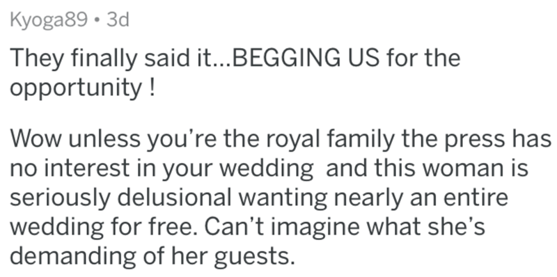 Text - Kyoga89 • 3d They finally said it...BEGGING US for the opportunity ! Wow unless you're the royal family the press has no interest in your wedding and this woman is seriously delusional wanting nearly an entire wedding for free. Can't imagine what she's demanding of her guests.