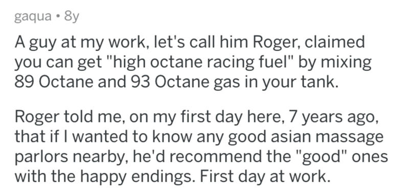 """Text - gaqua • 8y A guy at my work, let's call him Roger, claimed you can get """"high octane racing fuel"""" by mixing 89 Octane and 93 Octane gas in your tank. Roger told me, on my first day here, 7 years ago, that if I wanted to know any good asian massage parlors nearby, he'd recommend the """"good"""" ones with the happy endings. First day at work."""