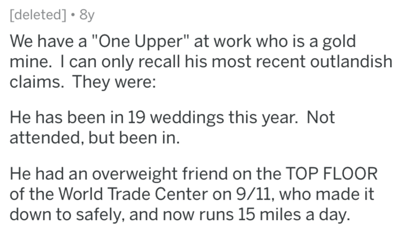 """Text - [deleted] • 8y We have a """"One Upper"""" at work who is a gold mine. I can only recall his most recent outlandish claims. They were: He has been in 19 weddings this year. Not attended, but been in. He had an overweight friend on the TOP FLOOR of the World Trade Center on 9/11, who made it down to safely, and now runs 15 miles a day."""