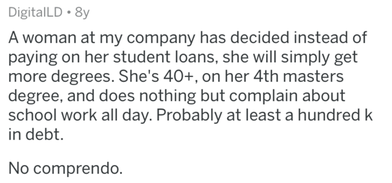 Text - DigitalLD • 8y A woman at my company has decided instead of paying on her student loans, she will simply get more degrees. She's 40+, on her 4th masters degree, and does nothing but complain about school work all day. Probably at least a hundred k in debt. No comprendo.