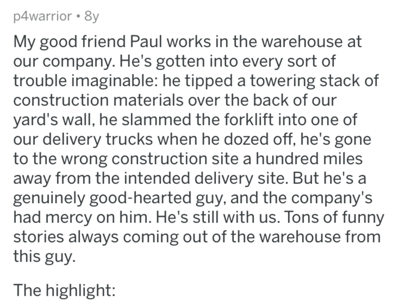 Text - p4warrior • 8y My good friend Paul works in the warehouse at our company. He's gotten into every sort of trouble imaginable: he tipped a towering stack of construction materials over the back of our yard's wall, he slammed the forklift into one of our delivery trucks when he dozed off, he's gone to the wrong construction site a hundred miles away from the intended delivery site. But he's a genuinely good-hearted guy, and the company's had mercy on him. He's still with us. Tons of funny st