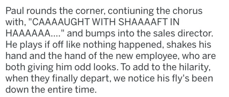 """Text - Paul rounds the corner, contiuning the chorus with, """"CAAAAUGHT WITH SHAAAAFT IN HAAAAAA..."""" and bumps into the sales director. He plays if off like nothing happened, shakes his hand and the hand of the new employee, who are both giving him odd looks. To add to the hilarity, when they finally depart, we notice his fly's been down the entire time."""