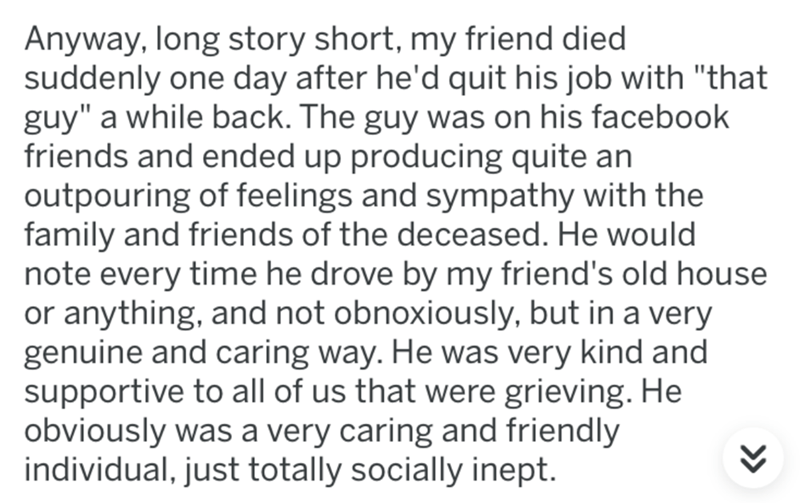 """Text - Anyway, long story short, my friend died suddenly one day after he'd quit his job with """"that guy"""" a while back. The guy was on his facebook friends and ended up producing quite an outpouring of feelings and sympathy with the family and friends of the deceased. He would note every time he drove by my friend's old house or anything, and not obnoxiously, but in a very genuine and caring way. He was very kind and supportive to all of us that were grieving. He obviously was a very caring and f"""