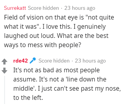 """Text - Surrekatt Score hidden · 23 hours ago Field of vision on that eye is """"not quite what it was"""". I love this. I genuinely laughed out loud. What are the best ways to mess with people? rde42 2 Score hidden - 23 hours ago It's not as bad as most people assume. It's not a 'line down the middle'. I just can't see past my nose, to the left."""