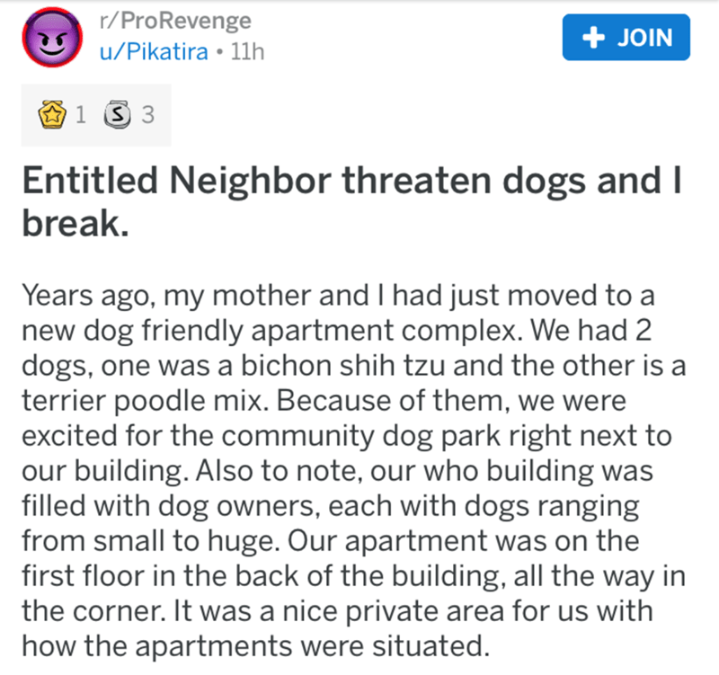 Text - r/ProRevenge u/Pikatira • 11h + JOIN Entitled Neighbor threaten dogs and I break. Years ago, my mother and I had just moved to a new dog friendly apartment complex. We had 2 dogs, one was a bichon shih tzu and the other is a terrier poodle mix. Because of them, we were excited for the community dog park right next to our building. Also to note, our who building was filled with dog owners, each with dogs ranging from small to huge. Our apartment was on the first floor in the back of the bu
