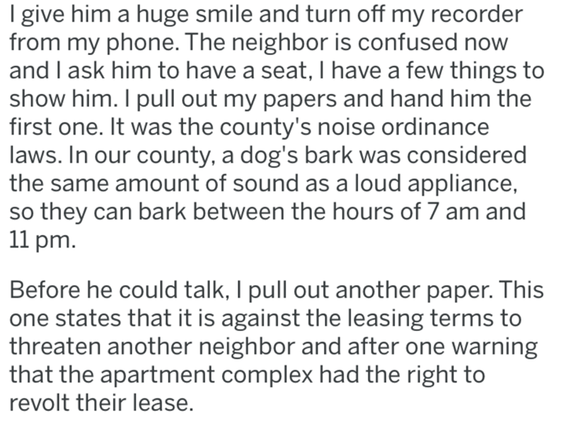 Text - I give him a huge smile and turn off my recorder from my phone. The neighbor is confused now and I ask him to have a seat, I have a few things to show him. I pull out my papers and hand him the first one. It was the county's noise ordinance laws. In our county, a dog's bark was considered the same amount of sound as a loud appliance, so they can bark between the hours of 7 am and 11 pm. Before he could talk, I pull out another paper. This one states that it is against the leasing terms to