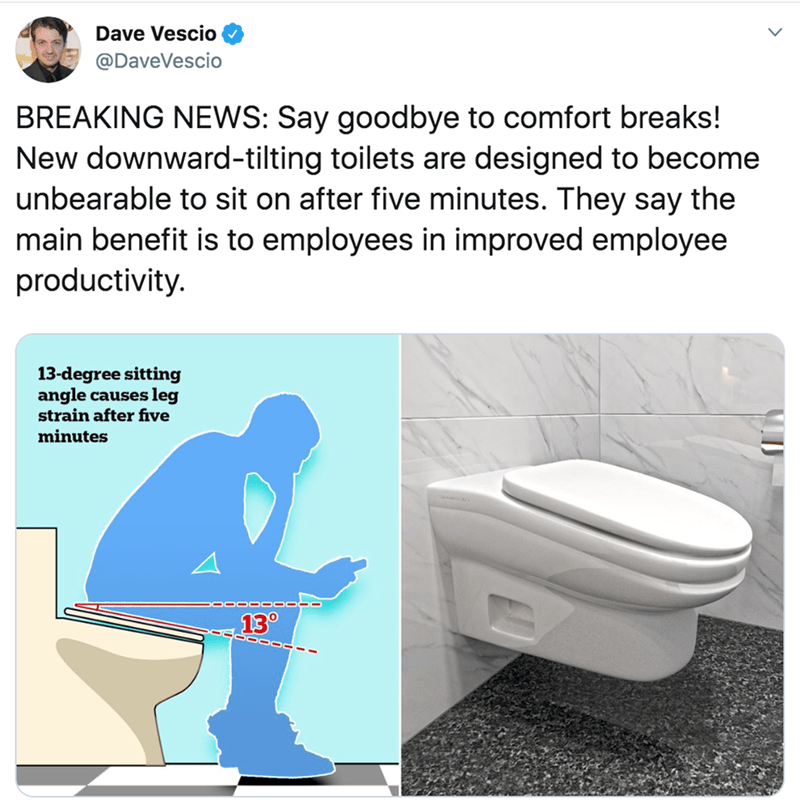 Toilet seat - Dave Vescio @DaveVescio BREAKING NEWS: Say goodbye to comfort breaks! New downward-tilting toilets are designed to become unbearable to sit on after five minutes. They say the main benefit is to employees in improved employee productivity. 13-degree sitting angle causes leg strain after five minutes 13°