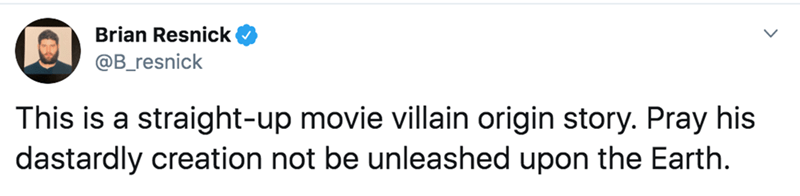 Text - Brian Resnick @B_resnick This is a straight-up movie villain origin story. Pray his dastardly creation not be unleashed upon the Earth.