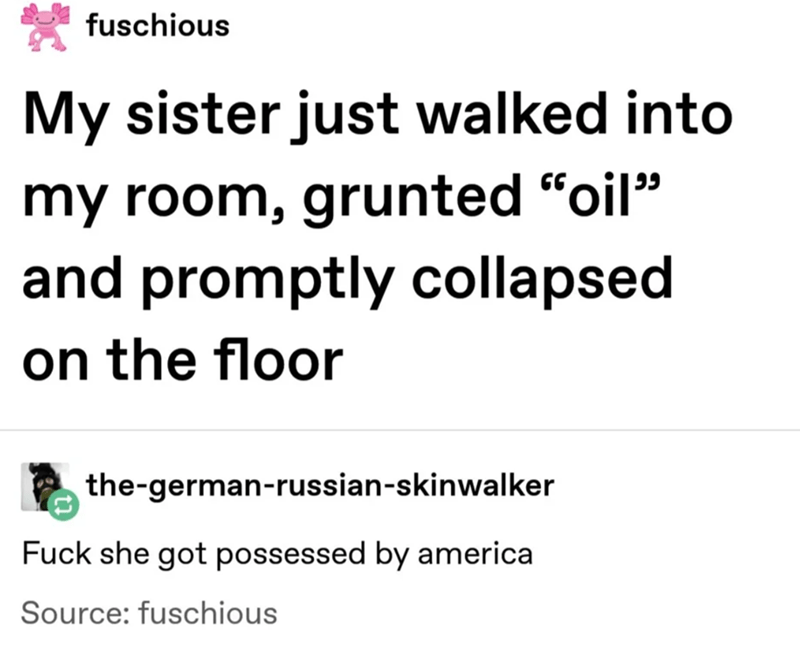 "Text - fuschious My sister just walked into my room, grunted ""oil"" and promptly collapsed on the floor the-german-russian-skinwalker Fuck she got possessed by america Source: fuschious"
