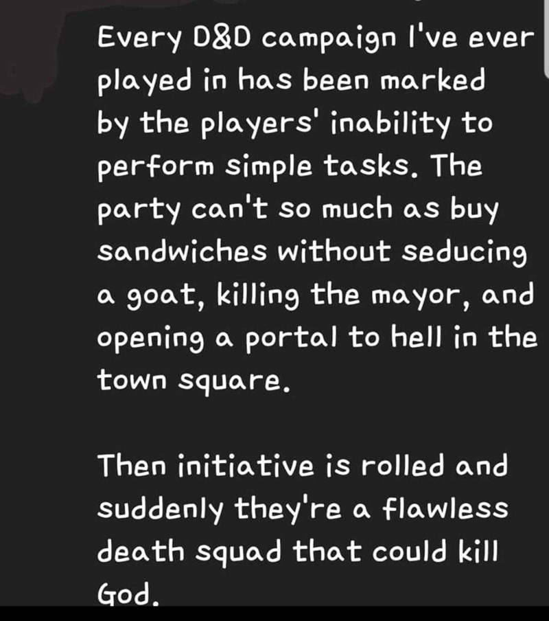 Text - Every D&D campaign I've ever played in has been marked by the players' inability to perform simple tasks, The party can't so much as buy sandwiches without seducing a goat, killing the mayor, and opening a portal to hell in the town square. Then initiative is rolled and suddenly they're a flawless death squad that could kill God.