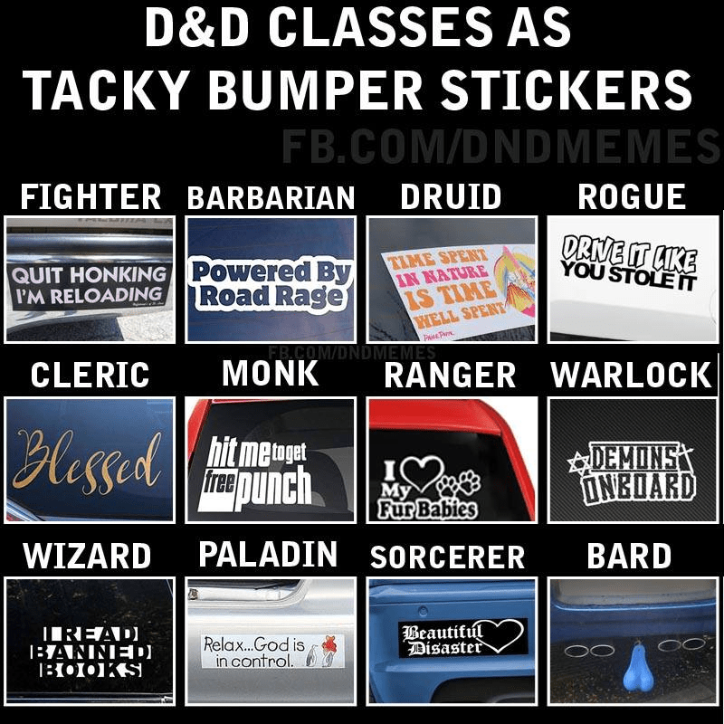 Text - D&D CLASSES AS TACKY BUMPER STICKERS FB.COM/DNDMEMES FIGHTER BARBARIAN DRUID ROGUE DRIVE IT LIKE YOU STOLE IT TIME SPENT IN NATURE IS TIME WELL SPENT Powered By Road Rage QUIT HONKING I'M RELOADING PaTm. FR.COM/DNDMEMES MONK RANGER WARLOCK CLERIC Blessed hit metoget free punch DEMONS ONBOARD My Fur Babies PALADIN SORCERER WIZARD BARD Beautiful Disaster IIREAD) 1BANNIED) 11•I•1KS Relax.God is in control.
