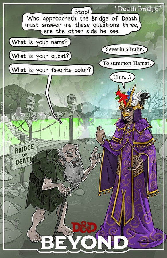 """Cartoon - """"Death Bridge' Stop! Who approacheth the Bridge of Death must answer me these queštions three, ere the other side he see. What is your name? Severin Silrajin. What is your quest? To summon Tiamat. What is your favorite color? Uhm...? BRIDGE OF DEATH D&P BEYOND"""