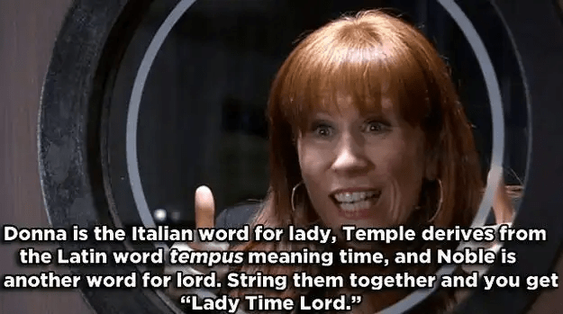 "Hair - Donna is the Italian word for lady, Temple derives from the Latin word tempus meaning time, and Noble is another word for lord. String them together and you get ""Lady Time Lord."""