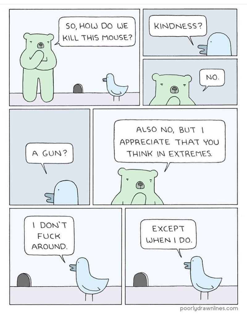 Text - SO, HOW DO WE KINDNESS? KILL THIS MOUSE? NO. ALSO NO, BUT I APPRECIATE THAT YOU A GUN? THINK IN EXTREMES. I DON'T EXCEPT FUCK WHEN I DO. AROUND. poorlydrawnlines.com