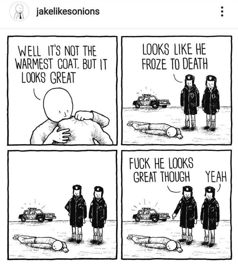 Cartoon - jakelikesonions LOOKS LIKE HE FROZE TO DEATH WELL IT'S NOT THE WARMEST COAT. BUT IT LOOKS GREAT FUCK HE LOOKS GREAT THOUGH YEAH