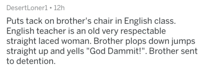 "Text - DesertLonerl • 12h Puts tack on brother's chair in English class. English teacher is an old very respectable straight laced woman. Brother plops down jumps straight up and yells ""God Dammit!"". Brother sent to detention."