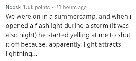 Text - Noesk 1.6k points · 21 hours ago We were on in a summercamp, and when i opened a flashlight during a storm (it was also night) he started yelling at me to shut it off because, apparently, light attracts lightning..
