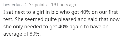Text - besterluca 2.7k points · 19 hours ago I sat next to a girl in bio who got 40% on our first test. She seemed quite pleased and said that now she only needed to get 40% again to have an average of 80%.