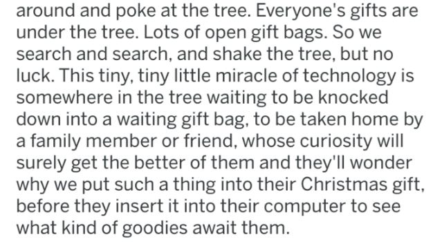 Text - around and poke at the tree. Everyone's gifts are under the tree. Lots of open gift bags. So we search and search, and shake the tree, but no luck. This tiny, tiny little miracle of technology is somewhere in the tree waiting to be knocked down into a waiting gift bag, to be taken home by a family member or friend, whose curiosity will surely get the better of them and they'll wonder why we put such a thing into their Christmas gift, before they insert it into their computer to see what k
