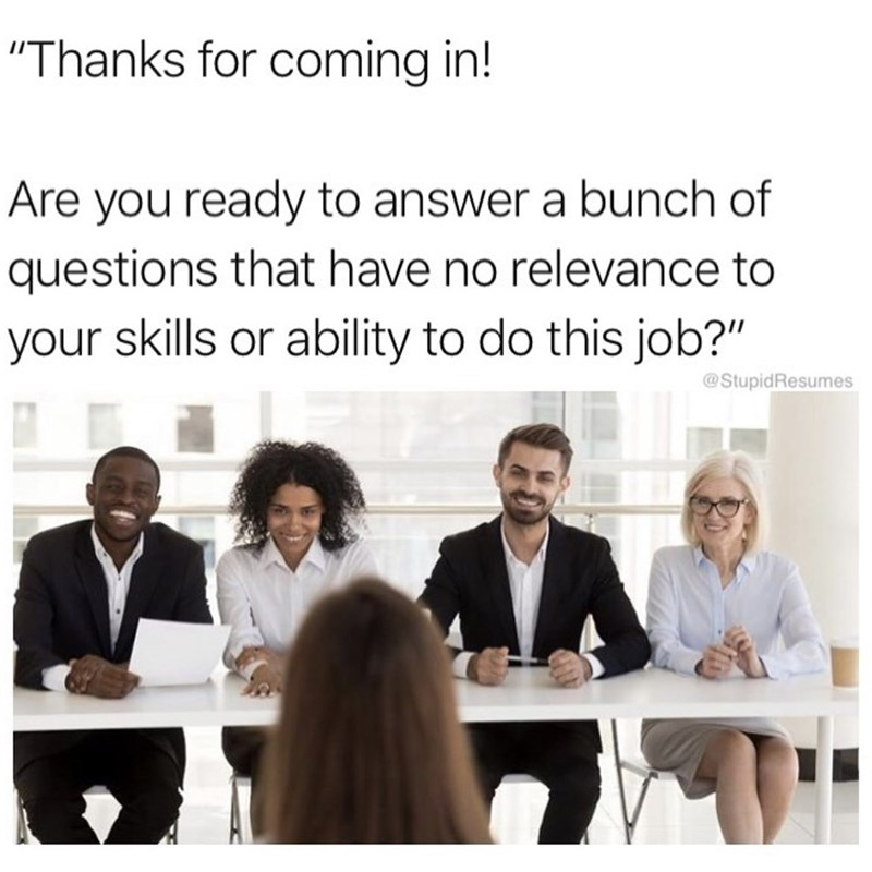 """Job - """"Thanks for coming in! Are you ready to answer a bunch of questions that have no relevance to your skills or ability to do this job?"""" @StupidResumes"""