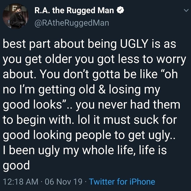 """Text - R.A. the Rugged Man O @RAtheRuggedMan best part about being UGLY is as you get older you got less to worry about. You don't gotta be like """"oh no I'm getting old & losing my good looks"""".. you never had them to begin with. lol it must suck for good looking people to get ugly.. I been ugly my whole life, life is good 12:18 AM · 06 Nov 19 · Twitter for iPhone"""
