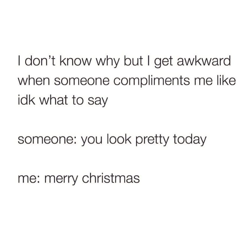Text - I don't know why but I get awkward when someone compliments me like idk what to say someone: you look pretty today me: merry christmas
