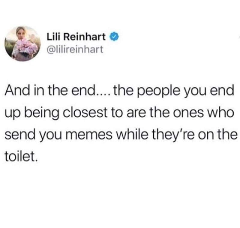 Text - Lili Reinhart O @lilireinhart And in the end... the people you end up being closest to are the ones who send you memes while they're on the toilet.