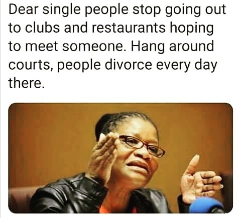 Text - Dear single people stop going out to clubs and restaurants hoping to meet someone. Hang around courts, people divorce every day there.