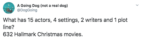 Text - A Going Dog (not a real dog) @DogGoing What has 15 actors, 4 settings, 2 writers and 1 plot line? 632 Hallmark Christmas movies.
