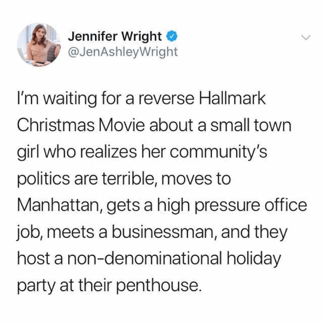Text - Jennifer Wright @JenAshleyWright I'm waiting for a reverse Hallmark Christmas Movie about a small town girl who realizes her community's politics are terrible, moves to Manhattan, gets a high pressure office job, meets a businessman, and they host a non-denominational holiday party at their penthouse.