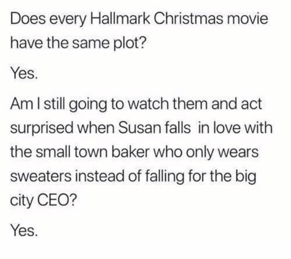 Text - Does every Hallmark Christmas movie have the same plot? Yes. Am I sill going to watch them and act surprised when Susan falls in love with the small town baker who only wears sweaters instead of falling for the big city CEO? Yes.