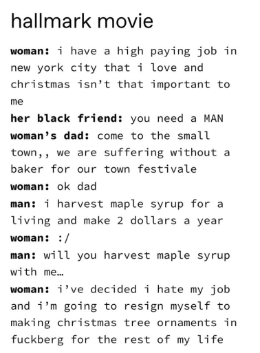 Text - hallmark movie woman: i have a high paying job in new york city that i love and christmas isn't that important to me her black friend: you need a MAN woman's dad: come to the small town,, we are suffering without a baker for our town festivale woman: ok dad man: i harvest maple syrup for a living and make 2 dollars a year woman: :/ man: will you harvest maple syrup with me. woman: i've decided i hate my job and i'm going to resign myself to making christmas tree ornaments in fuckberg for