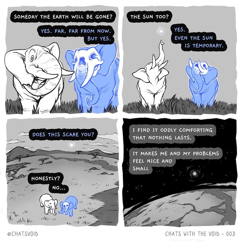 Cartoon - SOMEDAY THE EARTH WILL BE GONE? THE SUN TOo? YES. YES. FAR, FAR FROM Now. EVEN THE SUN BUT YES. IS TEMPORARY. I FIND IT ODDLY COMFORTING DOES THIS SCARE YOU? THAT NOTHING LASTS. IT MAKES ME AND MY PROBLEMS FEEL NICE AND SMALL HONESTLY? NO... @CHATSVOID CHATS WITH THE VOID - 003