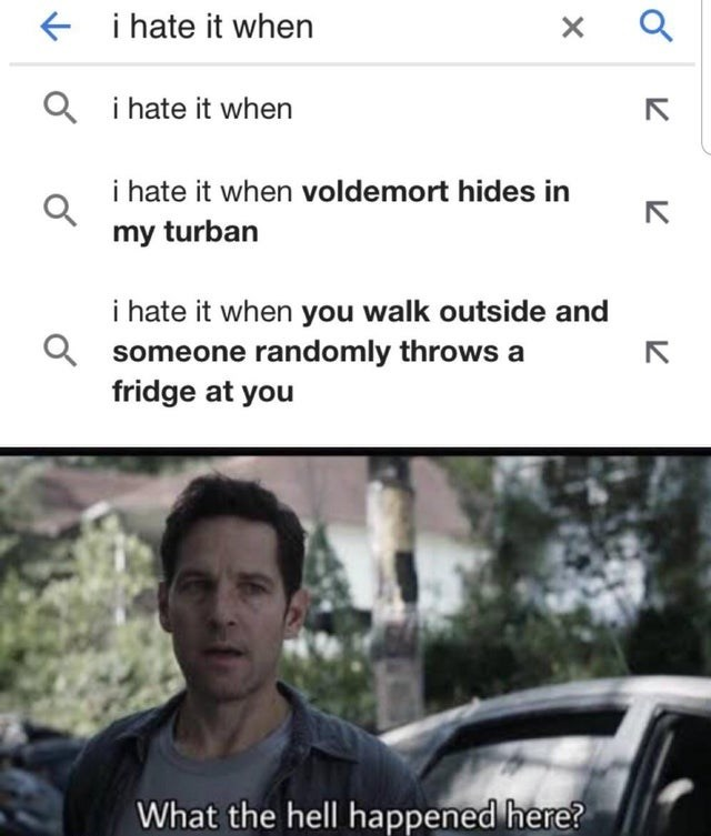 Text - i hate it when + Q i hate it when i hate it when voldemort hides in my turban i hate it when you walk outside and someone randomly throws a fridge at you What the hell happened here?