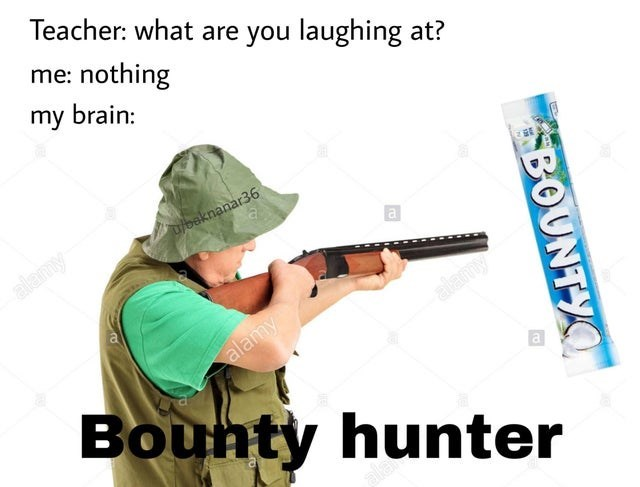 Gun - Teacher: what are you laughing at? me: nothing my brain: ulbaknanar36 alamy a. alamy alamy Bouhty hunter a alay BOUNTYO