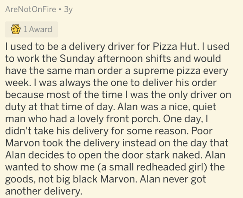 Text - AreNotOnFire •3y 1 Award A I used to be a delivery driver for Pizza Hut. I used to work the Sunday afternoon shifts and would have the same man order a supreme pizza every week. I was always the one to deliver his order because most of the time I was the only driver on duty at that time of day. Alan was a nice, quiet man who had a lovely front porch. One day, I didn't take his delivery for some reason. Poor Marvon took the delivery instead on the day that Alan decides to open the door sta