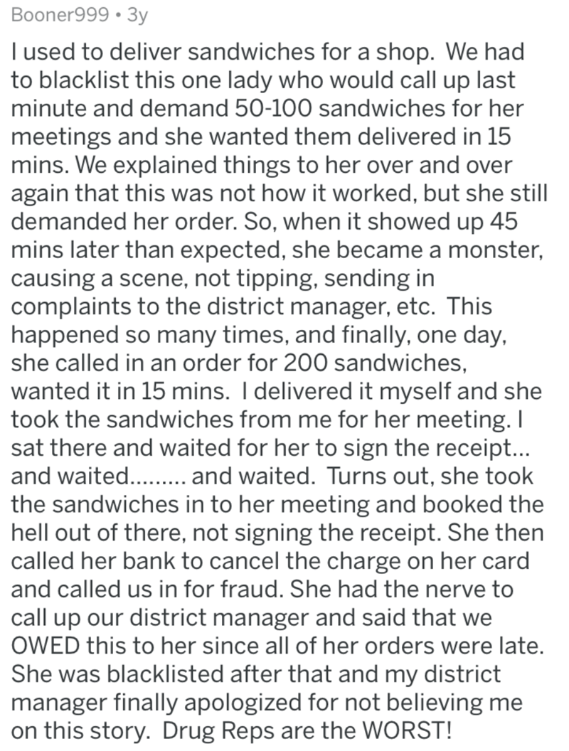 Text - Booner999 • 3y I used to deliver sandwiches for a shop. We had to blacklist this one lady who would call up last minute and demand 50-100 sandwiches for her meetings and she wanted them delivered in 15 mins. We explained things to her over and over again that this was not how it worked, but she still demanded her order. So, when it showed up 45 mins later than expected, she became a monster, causing a scene, not tipping, sending in complaints to the district manager, etc. This happened so