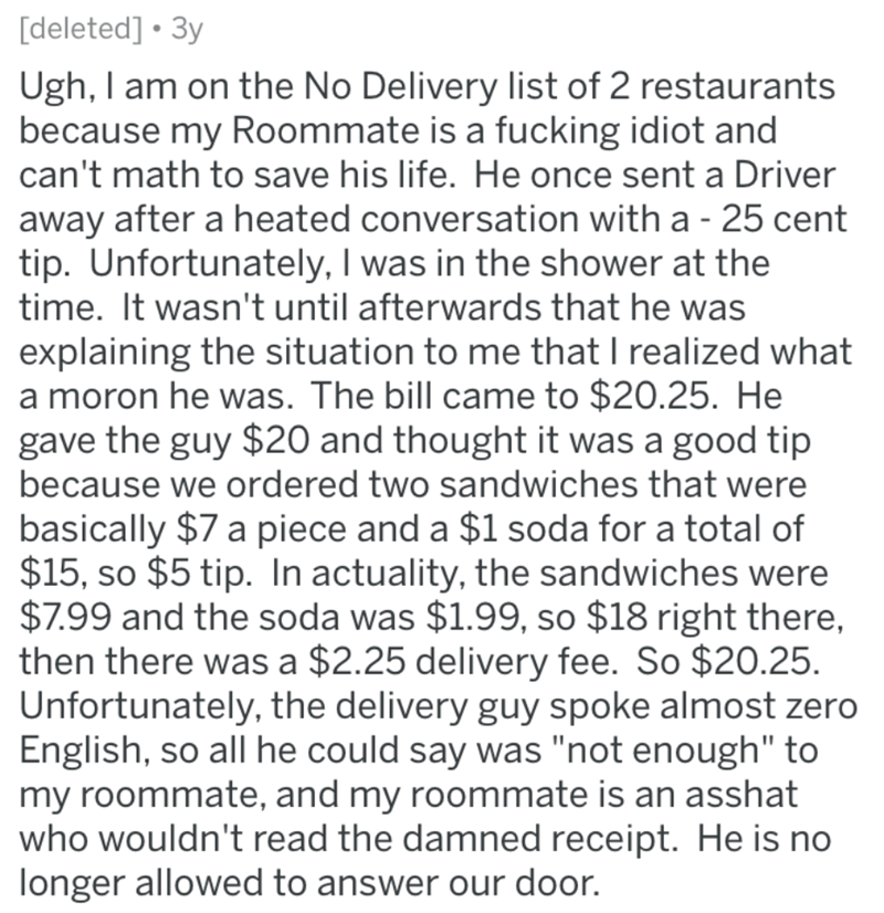Text - [deleted] • 3y Ugh, I am on the No Delivery list of 2 restaurants because my Roommate is a fucking idiot and can't math to save his life. He once sent a Driver away after a heated conversation with a - 25 cent tip. Unfortunately, I was in the shower at the time. It wasn't until afterwards that he was explaining the situation to me that I realized what a moron he was. The bill came to $20.25. He gave the guy $20 and thought it was a good tip because we ordered two sandwiches that were basi