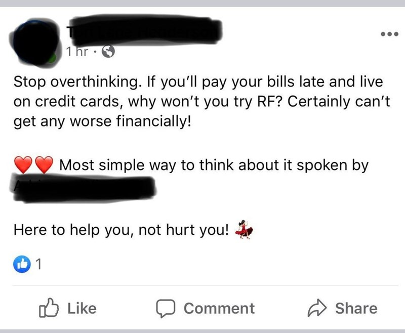 Text - 1 hr • Stop overthinking. If you'll pay your bills late and live on credit cards, why won't you try RF? Certainly can't get any worse financially! Most simple way to think about it spoken by Here to help you, not hurt you! ל Like Share Comment