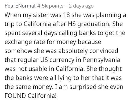 Text - PearENormal 4.5k points · 2 days ago When my sister was 18 she was planning a trip to California after HS graduation. She spent several days calling banks to get the exchange rate for money because somehow she was absolutely convinced that regular US currency in Pennsylvania was not usable in California. She thought the banks were all lying to her that it was the same money. I am surprised she even FOUND California!