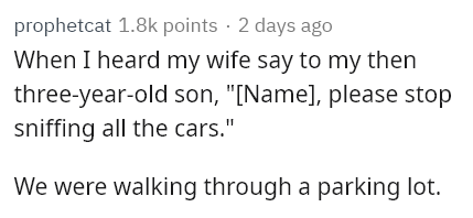 "Text - prophetcat 1.8k points · 2 days ago When I heard my wife say to my then three-year-old son, ""[Name], please stop sniffing all the cars."" We were walking through a parking lot."