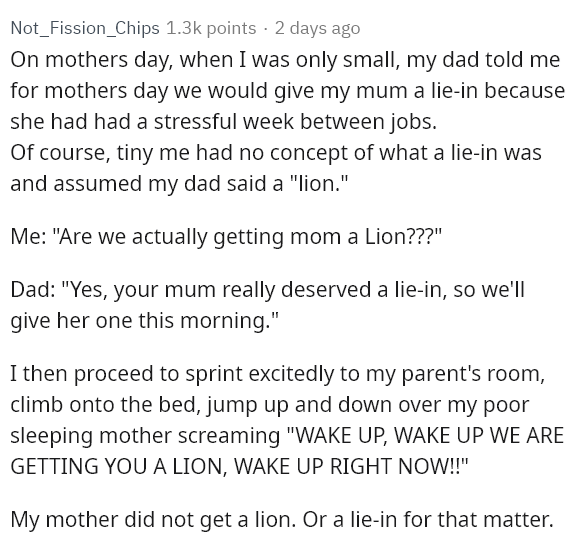 "Text - Not_Fission_Chips 1.3k points · 2 days ago On mothers day, when I was only small, my dad told me for mothers day we would give my mum a lie-in because she had had a stressful week between jobs. Of course, tiny me had no concept of what a lie-in was and assumed my dad said a ""lion."" Me: ""Are we actually getting mom a Lion???"" Dad: ""Yes, your mum really deserved a lie-in, so we'll give her one this morning."" I then proceed to sprint excitedly to my parent's room, climb onto the bed, jump up"