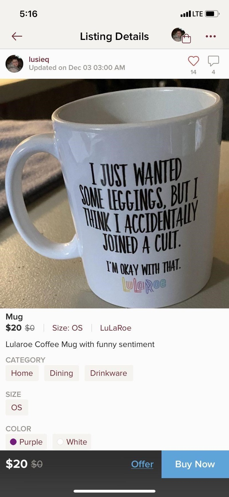 Mug - 5:16 ll LTE Listing Details lusieq Updated on Dec 03 03:00 AM 14 I JUST WANTED COME IEGGINGS, BUT! THINK I ACCIDENTALLY JOINED A CULT I'M OKAY WITH THAT. lulORoe Mug $20 $0 Size: OS LuLaRoe Lularoe Coffee Mug with funny sentiment CATEGORY Home Drinkware Dining SIZE OS COLOR Purple White $20 $0 Offer Buy Now