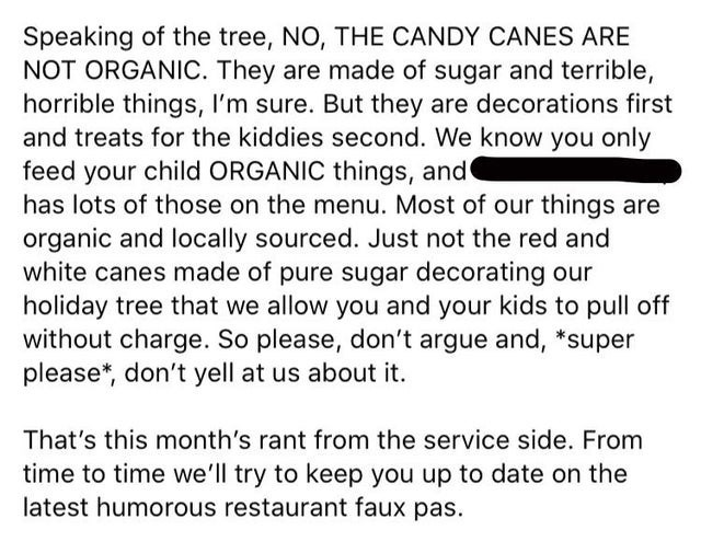 Text - Speaking of the tree, NO, THE CANDY CANES ARE NOT ORGANIC. They are made of sugar and terrible, horrible things, I'm sure. But they are decorations first and treats for the kiddies second. We know you only feed your child ORGANIC things, ands has lots of those on the menu. Most of our things are organic and locally sourced. Just not the red and white canes made of pure sugar decorating our holiday tree that we allow you and your kids to pull off without charge. So please, don't argue and,