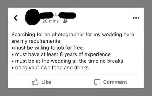 Text - 20 mins · Searching for an photographer for my wedding here are my requirements •must be willing to job for free • must have at least 8 years of experience • must be at the wedding all the time no breaks • bring your own food and drinks O Like Comment