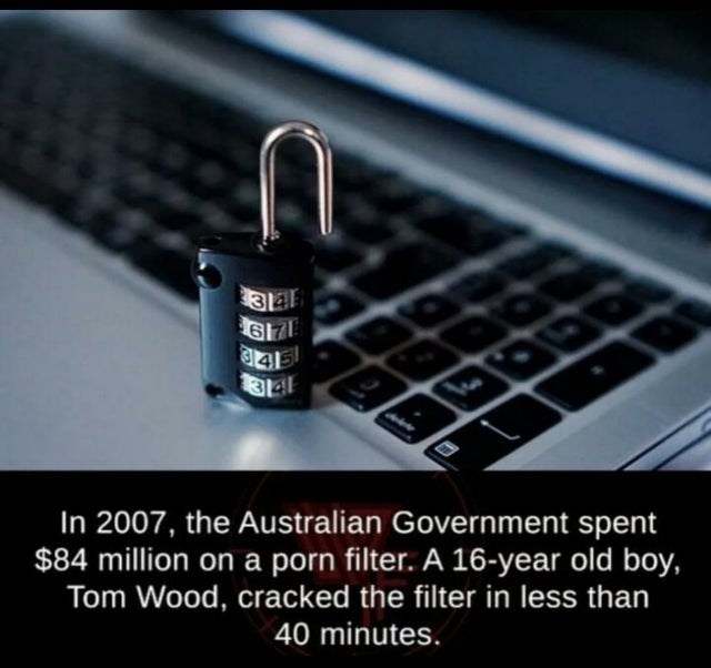 Lock - 149 In 2007, the Australian Government spent $84 million on a porn filter. A 16-year old boy, Tom Wood, cracked the filter in less than 40 minutes.