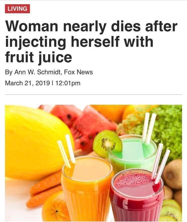 Natural foods - LIVING Woman nearly dies after injecting herself with fruit juice By Ann W. Schmidt, Fox News March 21, 20191 12:01pm