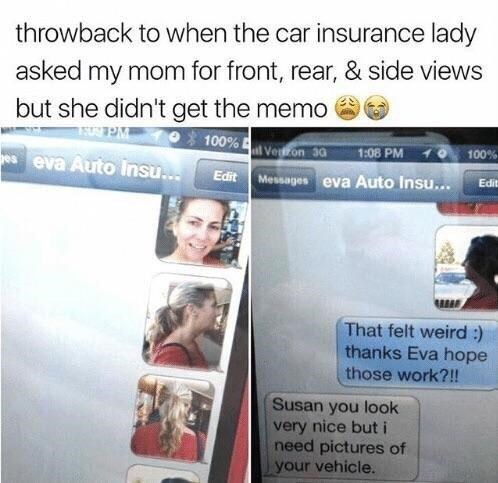 Text - throwback to when the car insurance lady asked my mom for front, rear, & side views but she didn't get the memo 100% Veon 30 1:08 PM Edit Messages eva Auto Insu... 100% es eva Auto Insu.. Edit That felt weird :) thanks Eva hope those work?!! Susan you look very nice but i need pictures of your vehicle.